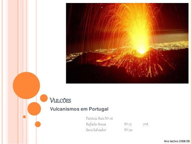VULCÕES Vulcanismos em Portugal Patrícia Reis Nº.16 Rafaela Sousa Nº.17 7ºA Sara Salvador Nº.20 Ano lectivo 2008/09