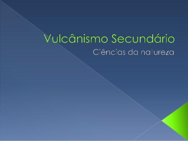 Vulcânismo Secundário Fumarolas- Libertação de vapor de água, enxofre ou dióxido de carbono. Géisers- Repuxos de água inte...