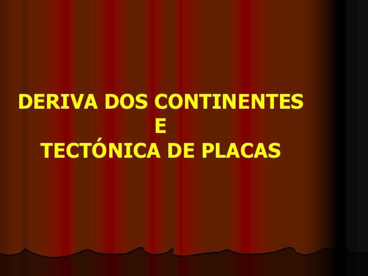 DERIVA DOS CONTINENTES<br />E <br />TECTÓNICA DE PLACAS<br />
