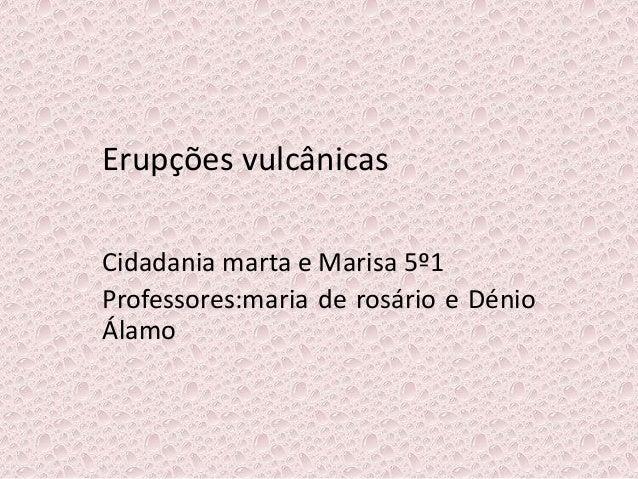 Erupções vulcânicas Cidadania marta e Marisa 5º1 Professores:maria de rosário e Dénio Álamo