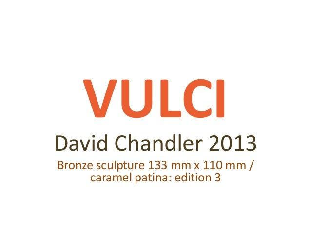 VULCI David Chandler 2013 Bronze sculpture 133 mm x 110 mm / caramel patina: edition 3
