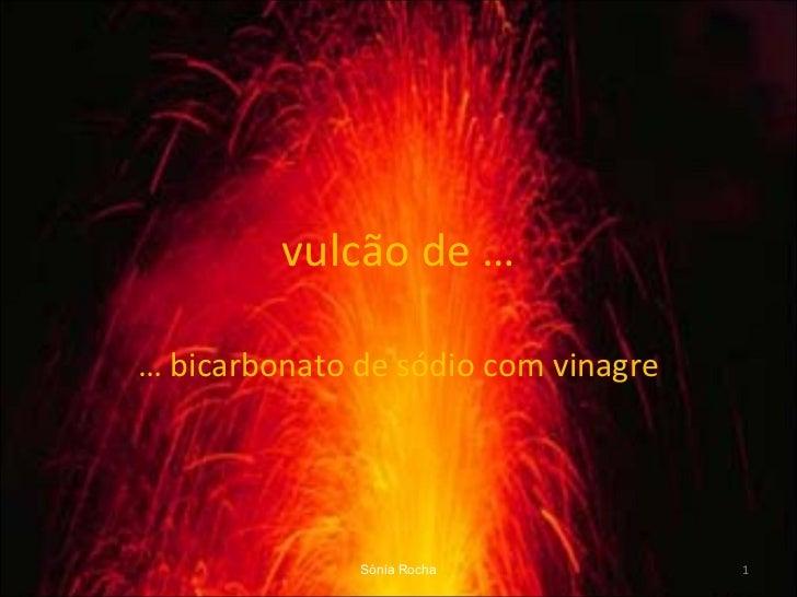 vulcão de … …  bicarbonato de sódio com vinagre Sónia Rocha
