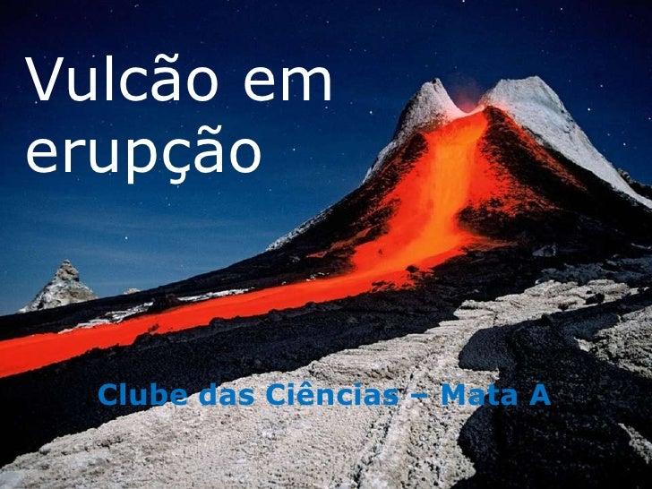 Vulcão emerupção  Clube das Ciências – Mata A