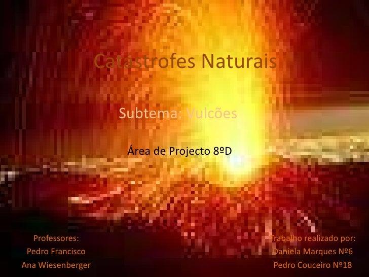 Catástrofes Naturais<br />Subtema: Vulcões<br />Área de Projecto 8ºD<br />Trabalho realizado por:<br />Daniela Marques Nº6...