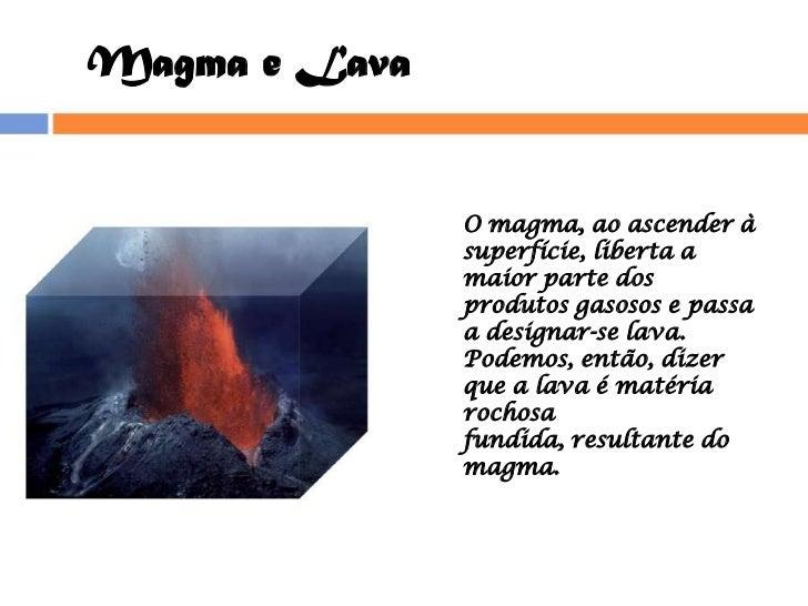 Magma e Lava<br />O magma, ao ascender à superfície, liberta a maior parte dos produtos gasosos e passa a designar-se lava...