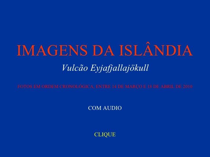 IMAGENS DA ISLÂNDIA CLIQUE COM AUDIO Vulcão Eyjafjallajökull FOTOS EM ORDEM CRONOLÓGICA, ENTRE 14 DE MARÇO E 18 DE ABRIL D...