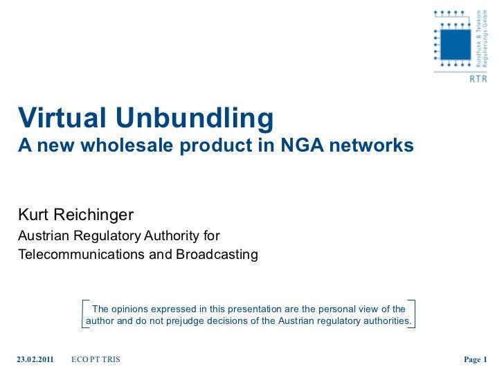 Virtual Unbundling  A new wholesale product in NGA networks Kurt Reichinger Austrian Regulatory Authority for  Telecommuni...