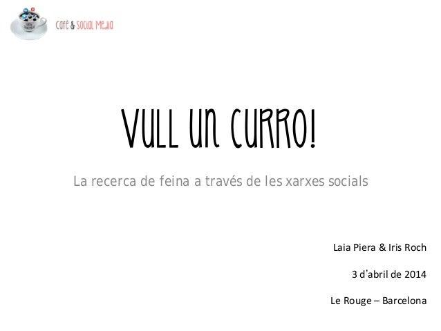 Vull un curro! Laia Piera &IrisRoch 3d'abril de2014 LeRouge– Barcelona La recerca de feina a través de les xarxes s...