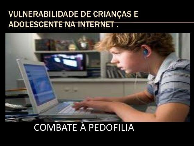 VULNERABILIDADE DE CRIANÇAS EADOLESCENTE NA INTERNET .     COMBATE À PEDOFILIA