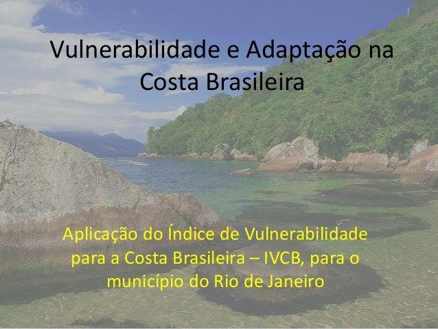 Vulnerabilidade e Adaptação na Costa Brasileira Aplicação do Índice de Vulnerabilidade para a Costa Brasileira – IVCB, par...