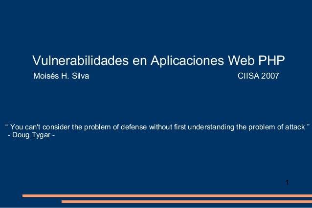 "Vulnerabilidades en Aplicaciones Web PHP Moisés H. Silva  CIISA 2007  "" You can't consider the problem of defense without ..."