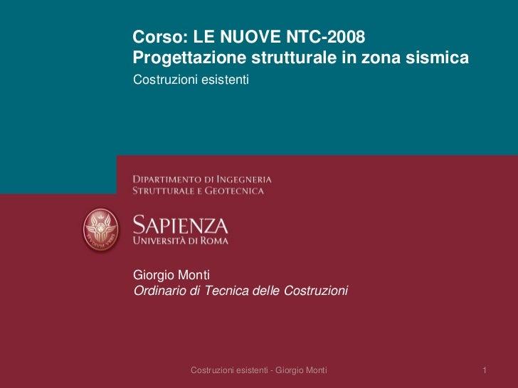 Corso: LE NUOVE NTC-2008 Progettazione strutturale in zona sismica Costruzioni esistenti     Giorgio Monti Ordinario di Te...