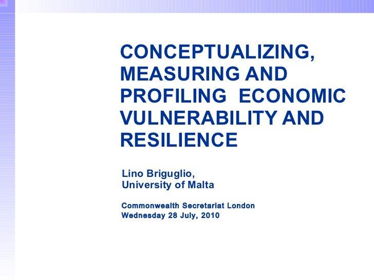 CONCEPTUALIZING,  MEASURING AND PROFILING  ECONOMIC VULNERABILITY AND RESILIENCE   Lino Briguglio,  University of Malta   ...