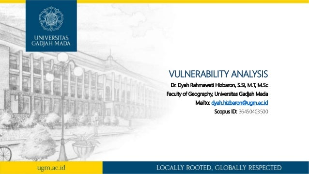 VULNERABILITY ANALYSIS Dr. Dyah Rahmawati Hizbaron, S.Si, M.T, M.Sc Faculty of Geography, Universitas Gadjah Mada Mailto: ...