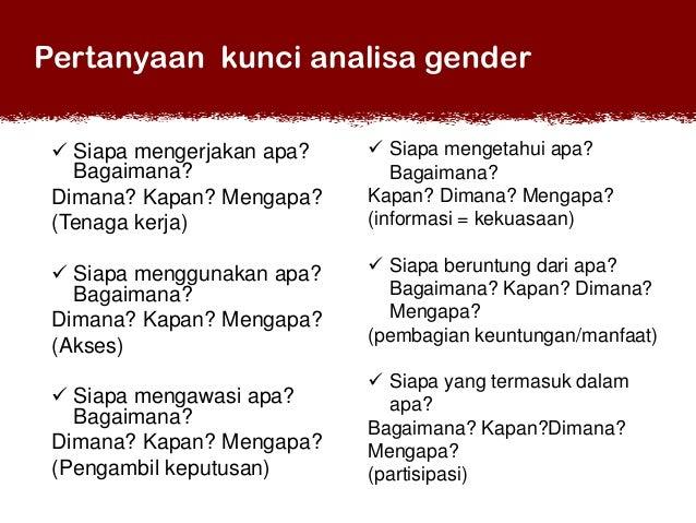 Pertanyaan kunci analisa gender  Siapa mengerjakan apa? Bagaimana? Dimana? Kapan? Mengapa? (Tenaga kerja)   Siapa menget...