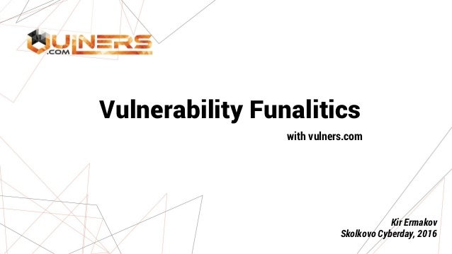Vulnerability Funalitics with vulners.com Kir Ermakov Skolkovo Cyberday, 2016