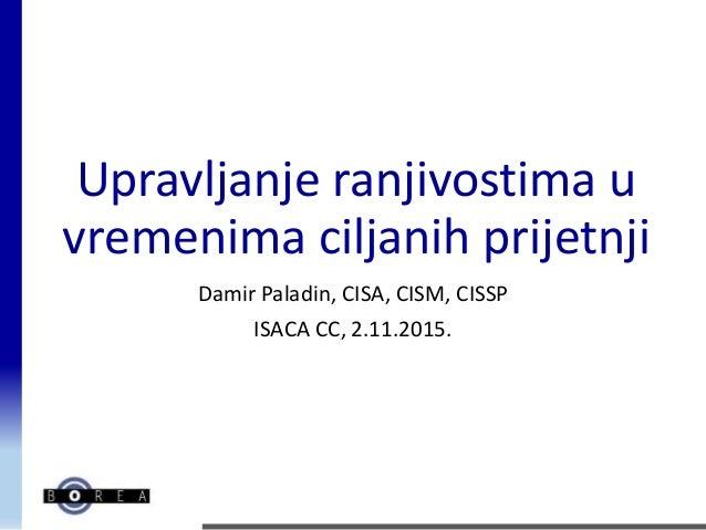 Upravljanje ranjivostima u vremenima ciljanih prijetnji Damir Paladin, CISA, CISM, CISSP ISACA CC, 2.11.2015.