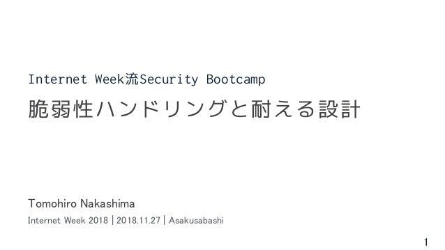 1 Tomohiro Nakashima Internet Week 2018 | 2018.11.27 | Asakusabashi 脆弱性ハンドリングと耐える設計 Internet Week流Security Bootcamp