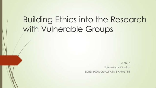Building Ethics into the Research with Vulnerable Groups La Zhuo University of Guelph EDRD 6000: QUALITATIVE ANALYSIS