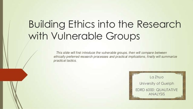 Building Ethics into the Research with Vulnerable Groups La Zhuo University of Guelph EDRD 6000: QUALITATIVE ANALYSIS This...