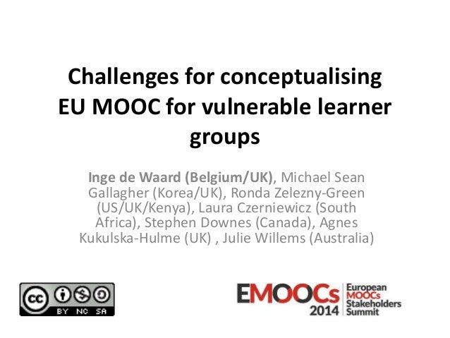 Challenges for conceptualising EU MOOC for vulnerable learner groups Inge de Waard (Belgium/UK), Michael Sean Gallagher (K...