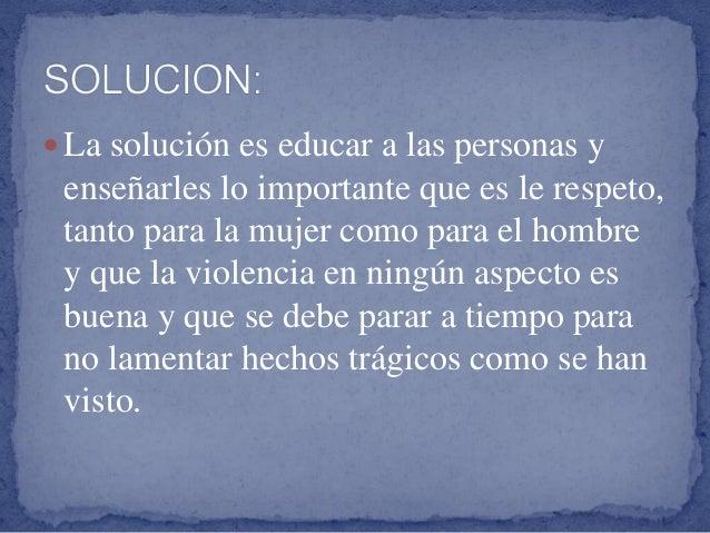 La solución es educar a las personas y enseñarles lo importante que es le respeto, tanto para la mujer como para el homb...