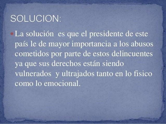  La solución es que el presidente de este país le de mayor importancia a los abusos cometidos por parte de estos delincue...