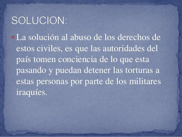 La solución al abuso de los derechos de estos civiles, es que las autoridades del país tomen conciencia de lo que esta p...