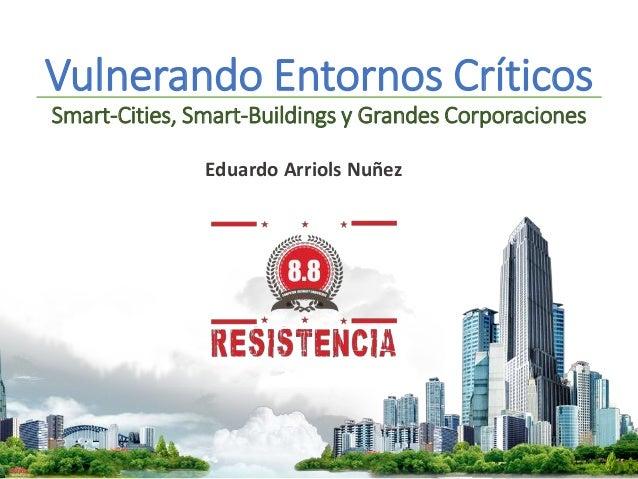 Vulnerando Entornos Críticos Smart-Cities, Smart-Buildings y Grandes Corporaciones Eduardo Arriols Nuñez