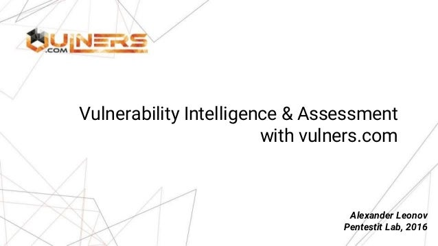 Vulnerability Intelligence & Assessment with vulners.com Alexander Leonov Pentestit Lab, 2016