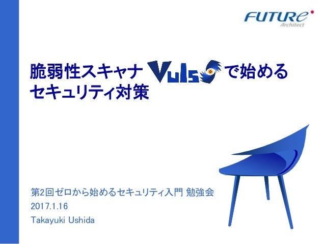 1 脆弱性スキャナ で始める セキュリティ対策 第2回ゼロから始めるセキュリティ入門 勉強会 2017.1.16 Takayuki Ushida