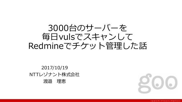 Copyright:(C) 2017 NTT Resonant Inc. All Rights Reserved. 3000台のサーバーを 毎日vulsでスキャンして Redmineでチケット管理した話 2017/10/19 NTTレゾナント株...