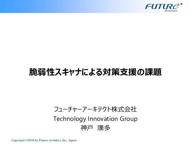 Copyright ©2016 by Future Architect, Inc. Japan 脆弱性スキャナによる対策支援の課題 フューチャーアーキテクト株式会社 Technology Innovation Group 神戸 康多