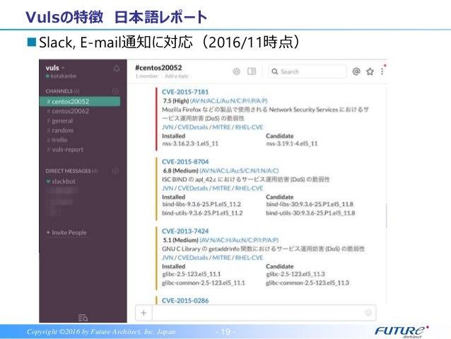 - 20 -Copyright ©2016 by Future Architect, Inc. Japan Vulsの特徴 OSパッケージ、言語ライブラリ、N/W機器に対応 世界で注目のOSS エージェントレス 日本語レポート OSパッケージ、...