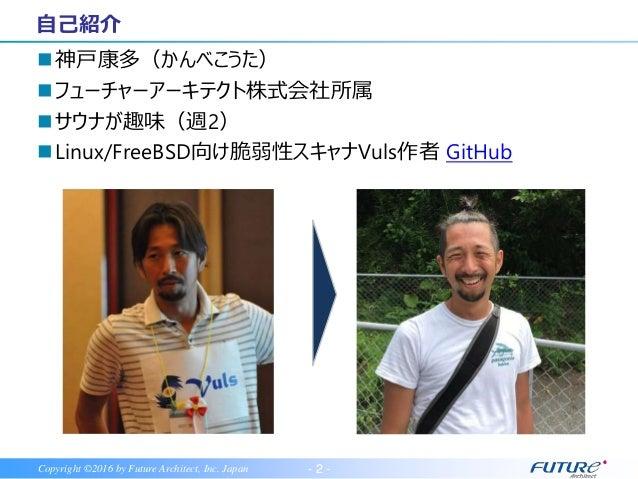 - 2 -Copyright ©2016 by Future Architect, Inc. Japan 神戸康多(かんべこうた) フューチャーアーキテクト株式会社所属 サウナが趣味(週2) Linux/FreeBSD向け脆弱性スキャナ...