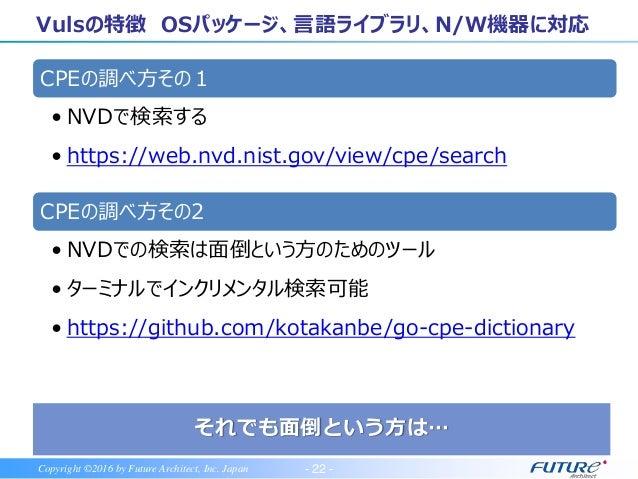 - 23 -Copyright ©2016 by Future Architect, Inc. Japan プログラミング言語ライブラリ用脆弱性スキャナ OWASP Dependency-Checkと連携する方法 利点 Vulsの設定ファ...
