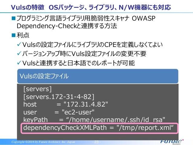 - 24 -Copyright ©2016 by Future Architect, Inc. Japan Vulsの特徴 対象OSが幅広い 世界で注目のOSS エージェントレス 日本語レポート OSパッケージ、言語ライブラリ、N/W機器に対応...