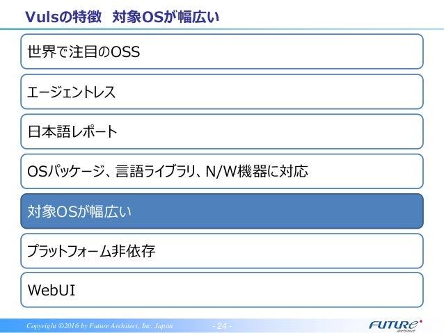 - 25 -Copyright ©2016 by Future Architect, Inc. Japan Linux系OS, FreeBSDの脆弱性をスキャン可能 サポート期間中のものが対象 Vulsの特徴 対象OSが幅広い Redhat...