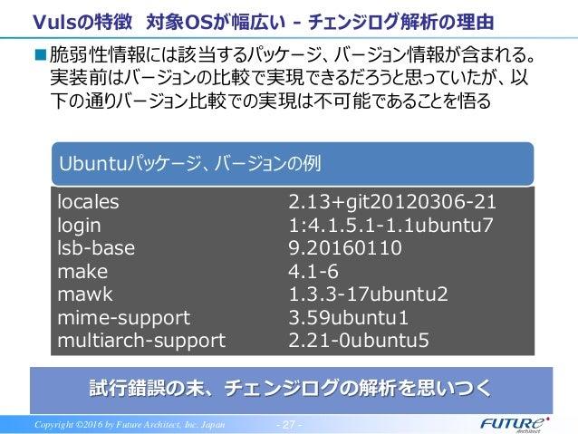 - 28 -Copyright ©2016 by Future Architect, Inc. Japan Vulsの特徴 プラットフォーム非依存 世界で注目のOSS エージェントレス 日本語レポート OSパッケージ、言語ライブラリ、N/W機器...