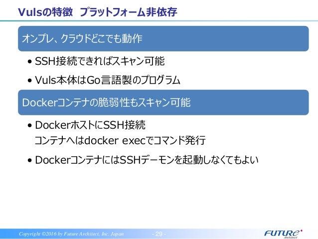- 30 -Copyright ©2016 by Future Architect, Inc. Japan Vulsの特徴 WebUI 世界で注目のOSS エージェントレス 日本語レポート OSパッケージ、言語ライブラリ、N/W機器に対応 対象...