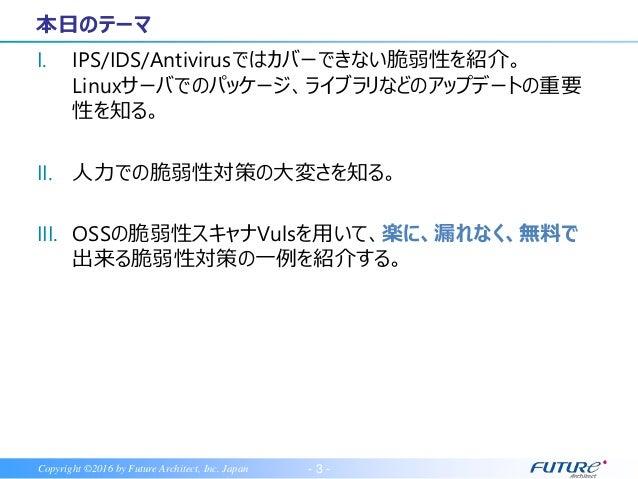 - 3 -Copyright ©2016 by Future Architect, Inc. Japan I. IPS/IDS/Antivirusではカバーできない脆弱性を紹介。 Linuxサーバでのパッケージ、ライブラリなどのアップデートの重...
