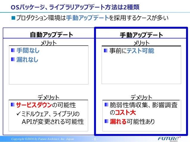 - 6 -Copyright ©2016 by Future Architect, Inc. Japan プロダクション環境は手動アップデートを採用するケースが多い OSパッケージ、ライブラリアップデート方法は2種類 メリット メリット 手間...