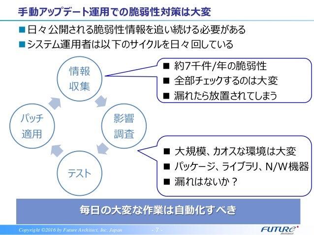 - 7 -Copyright ©2016 by Future Architect, Inc. Japan 日々公開される脆弱性情報を追い続ける必要がある システム運用者は以下のサイクルを日々回している 手動アップデート運用での脆弱性対策は大...