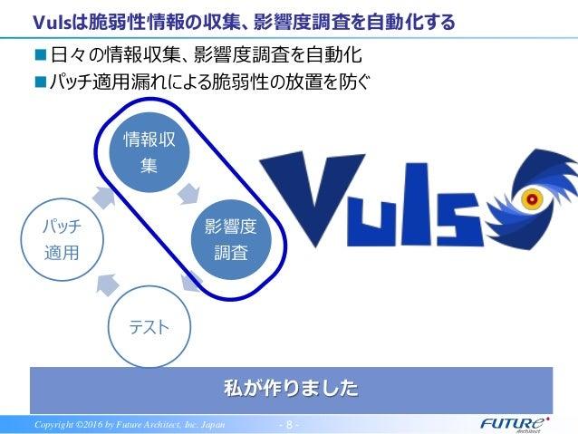 - 8 -Copyright ©2016 by Future Architect, Inc. Japan 日々の情報収集、影響度調査を自動化 パッチ適用漏れによる脆弱性の放置を防ぐ Vulsは脆弱性情報の収集、影響度調査を自動化する 情報収...
