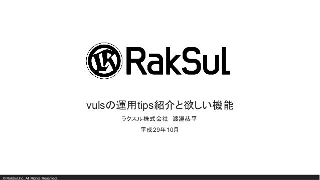 © RakSul,Inc. All Rights Reserved. vulsの運用tips紹介と欲しい機能 ラクスル株式会社 渡邉恭平 平成29年10月