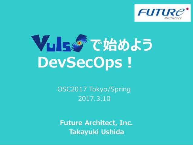 で始めよう DevSecOps! Future Architect, Inc. Takayuki Ushida OSC2017 Tokyo/Spring 2017.3.10
