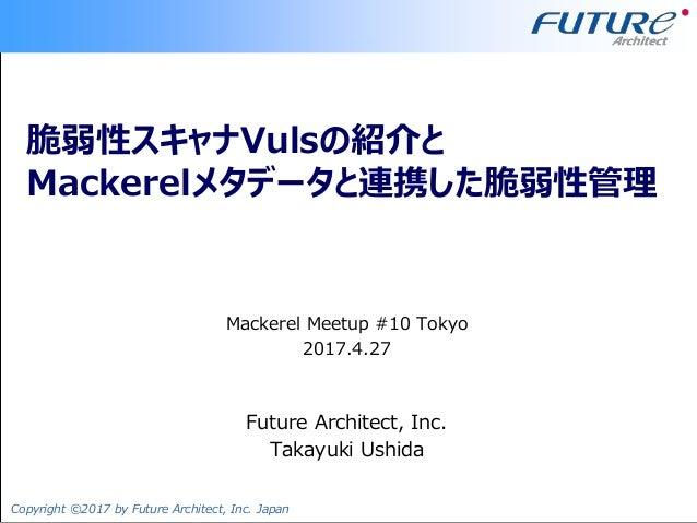 Copyright ©2017 by Future Architect, Inc. Japan 脆弱性スキャナVulsの紹介と Mackerelメタデータと連携した脆弱性管理 Mackerel Meetup #10 Tokyo 2017.4.2...