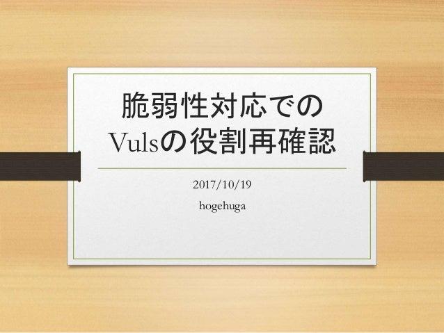 脆弱性対応での Vulsの役割再確認 2017/10/19 hogehuga