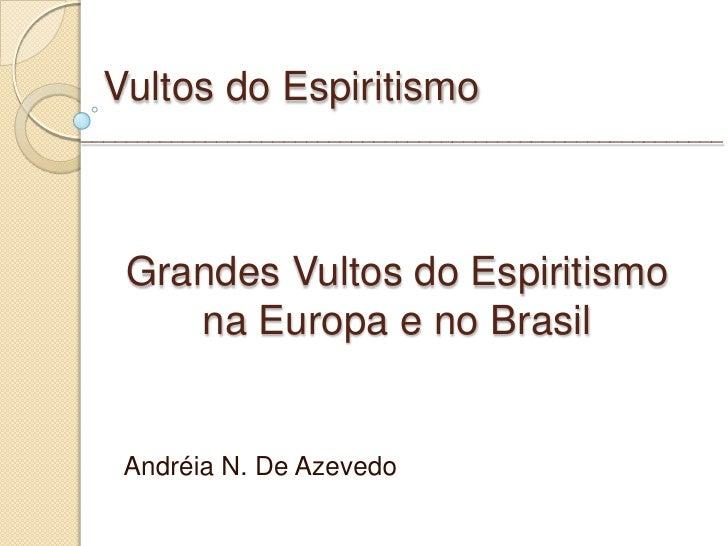 Vultos do Espiritismo Andréia N. De Azevedo Grandes Vultos do Espiritismo na Europa e no Brasil __________________________...