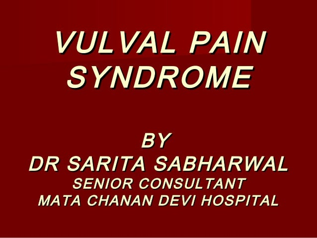 VULVAL PAINVULVAL PAIN SYNDROMESYNDROME BYBY DR SARITA SABHARWALDR SARITA SABHARWAL SENIOR CONSULTANTSENIOR CONSULTANT MAT...